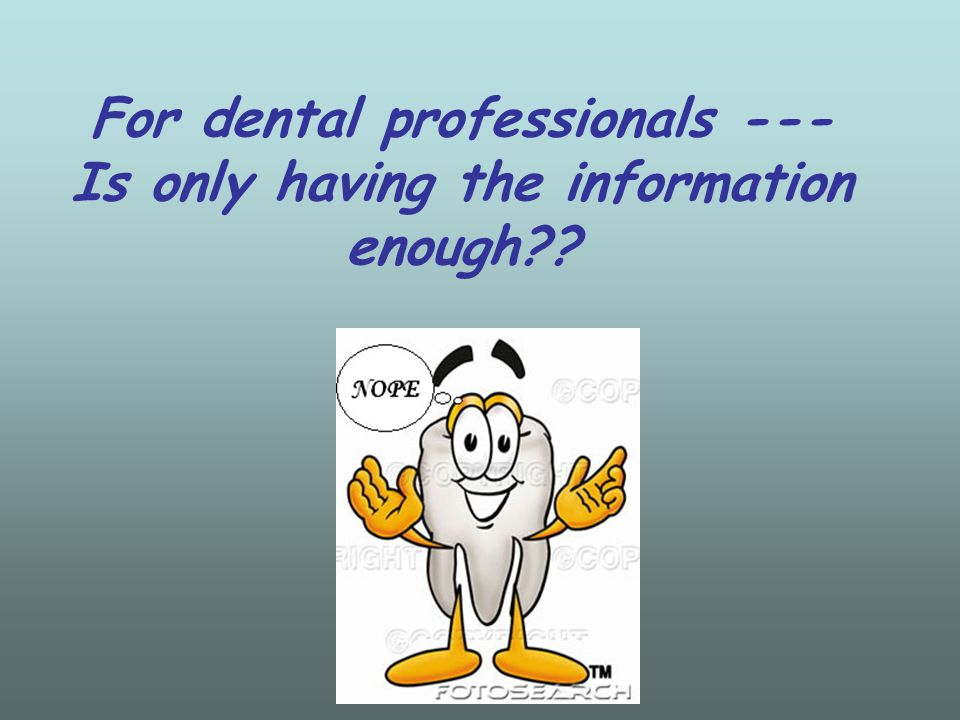 For dental professionals --- Is only having the information enough??