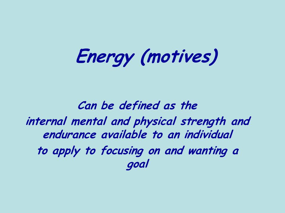 Energy (motives) Can be defined as the internal mental and physical strength and endurance available to an individual to apply to focusing on and wanting a goal
