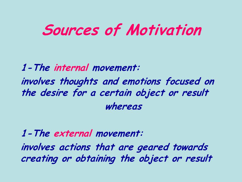 Sources of Motivation 1-The internal movement: involves thoughts and emotions focused on the desire for a certain object or result whereas 1-The external movement: involves actions that are geared towards creating or obtaining the object or result