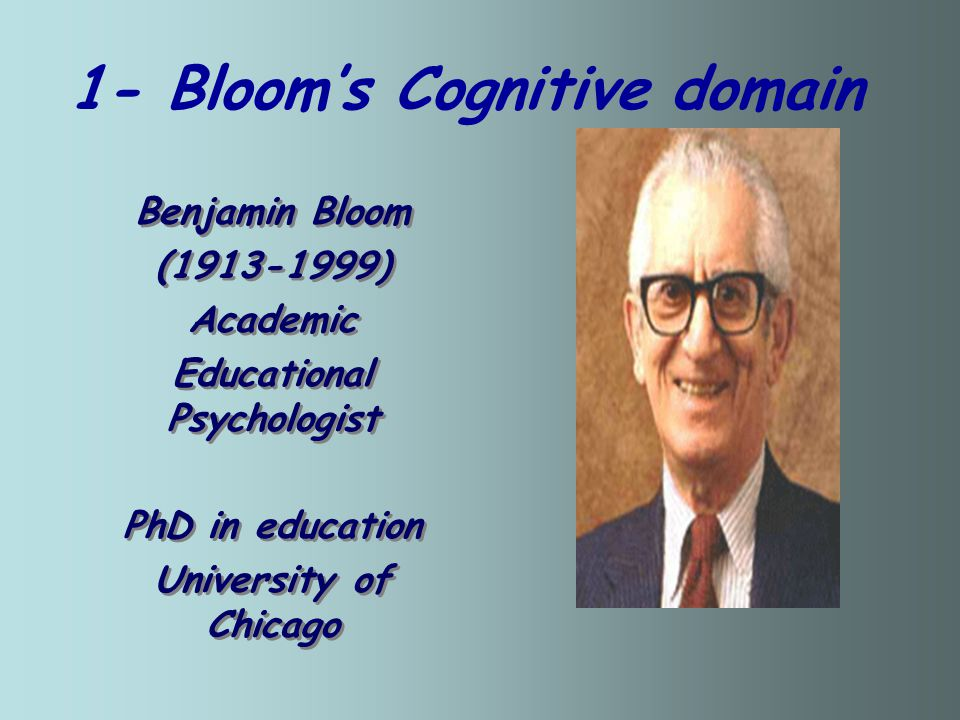 1- Bloom's Cognitive domain Benjamin Bloom (1913-1999) Academic Educational Psychologist PhD in education University of Chicago Benjamin Bloom (1913-1999) Academic Educational Psychologist PhD in education University of Chicago