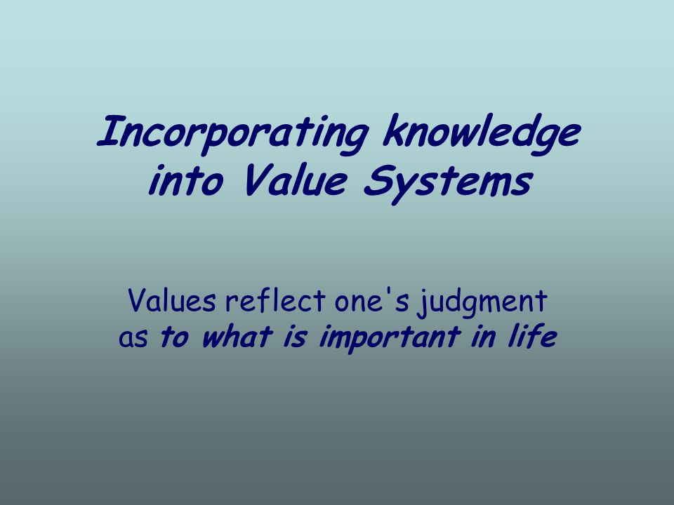 Incorporating knowledge into Value Systems Values reflect one s judgment as to what is important in life
