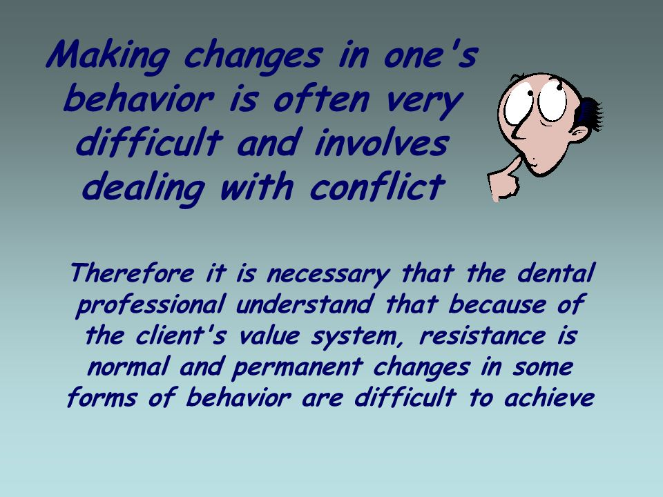Making changes in one s behavior is often very difficult and involves dealing with conflict Therefore it is necessary that the dental professional understand that because of the client s value system, resistance is normal and permanent changes in some forms of behavior are difficult to achieve