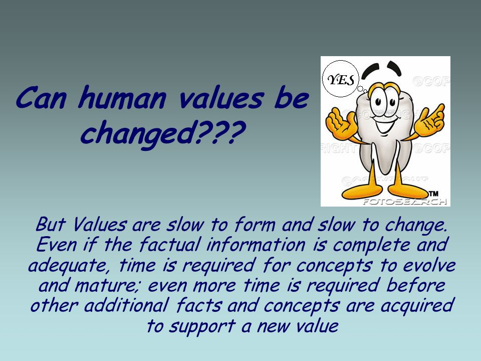 Can human values be changed??. But Values are slow to form and slow to change.