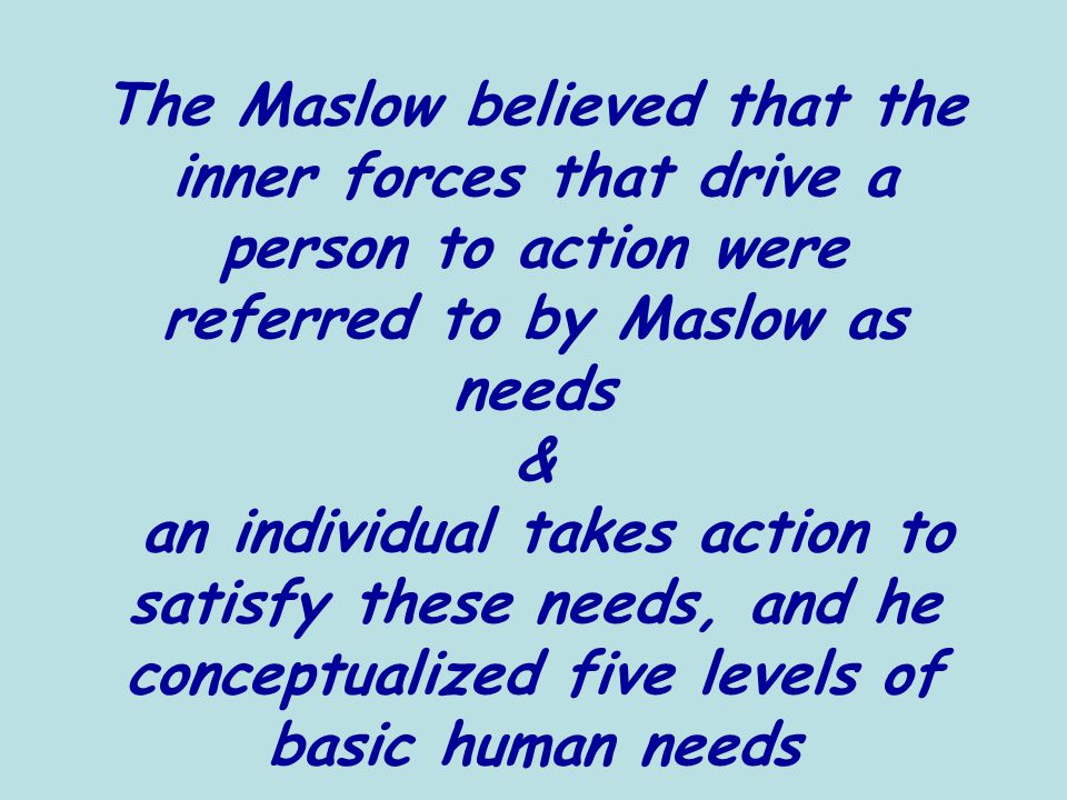 The Maslow believed that the inner forces that drive a person to action were referred to by Maslow as needs & an individual takes action to satisfy these needs, and he conceptualized five levels of basic human needs
