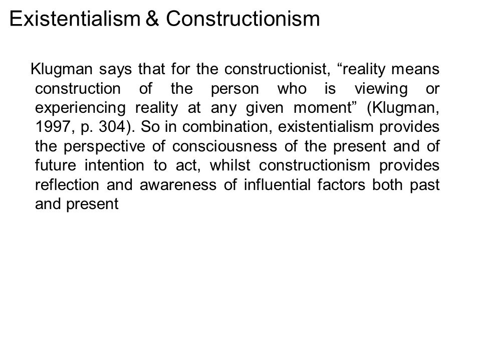 Existentialism & Constructionism Klugman says that for the constructionist, reality means construction of the person who is viewing or experiencing reality at any given moment (Klugman, 1997, p.