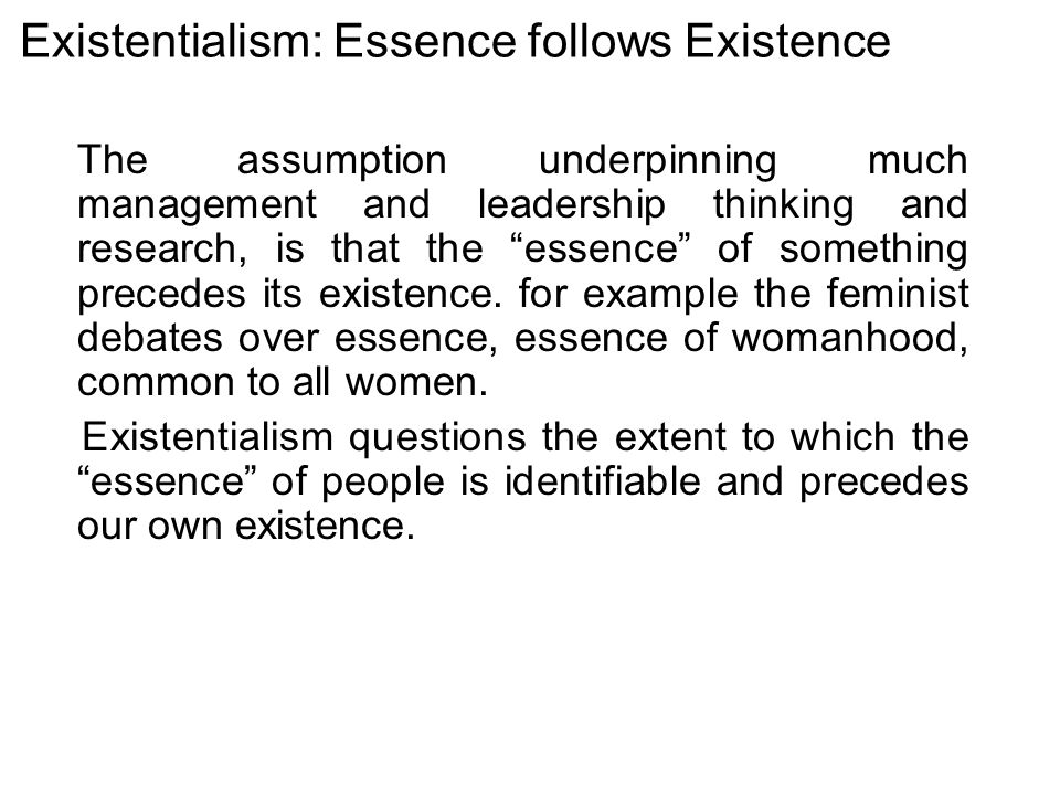 Existentialism: Essence follows Existence The assumption underpinning much management and leadership thinking and research, is that the essence of something precedes its existence.
