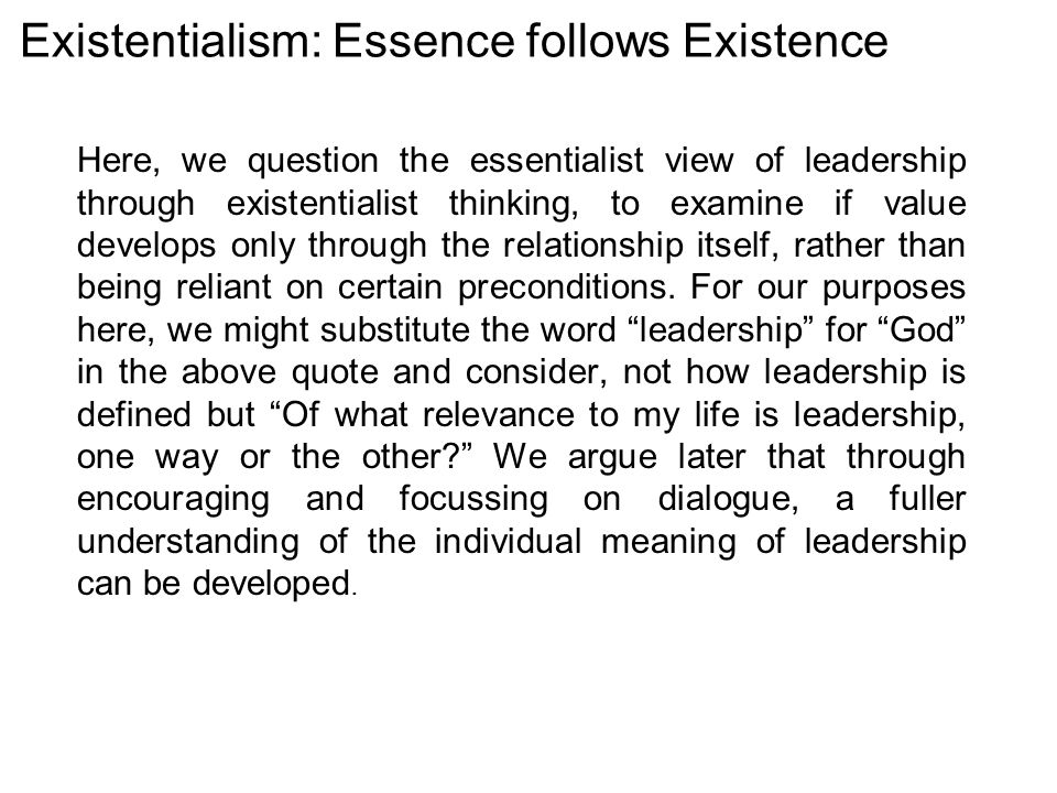 Existentialism: Essence follows Existence Here, we question the essentialist view of leadership through existentialist thinking, to examine if value develops only through the relationship itself, rather than being reliant on certain preconditions.