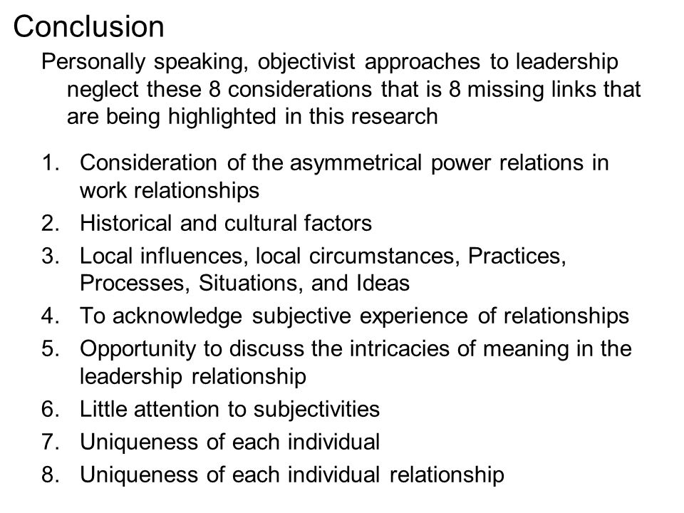 Conclusion Personally speaking, objectivist approaches to leadership neglect these 8 considerations that is 8 missing links that are being highlighted in this research 1.Consideration of the asymmetrical power relations in work relationships 2.Historical and cultural factors 3.Local influences, local circumstances, Practices, Processes, Situations, and Ideas 4.To acknowledge subjective experience of relationships 5.Opportunity to discuss the intricacies of meaning in the leadership relationship 6.Little attention to subjectivities 7.Uniqueness of each individual 8.Uniqueness of each individual relationship