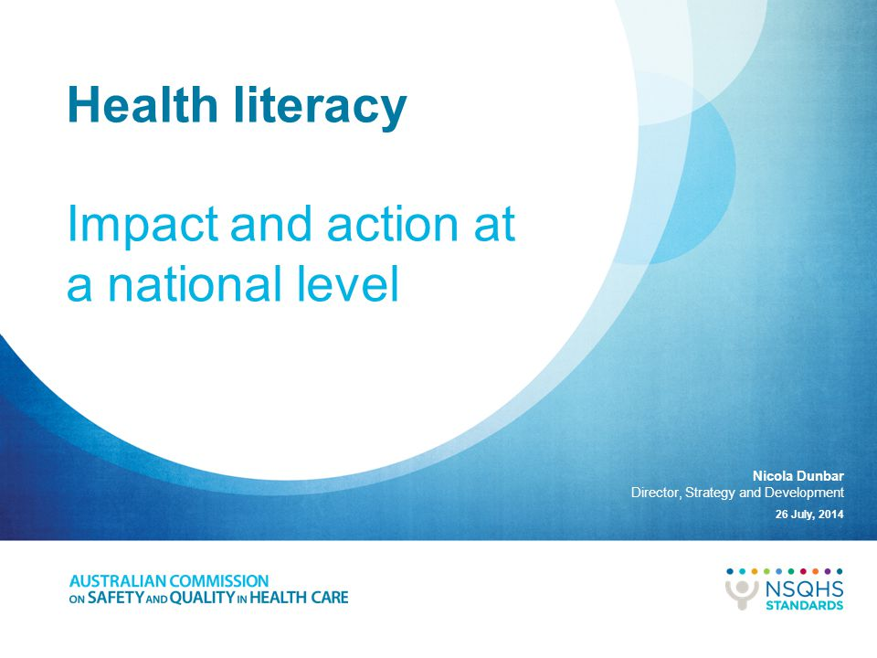 A national approach to addressing health literacy Embedding health literacy into systems Integrating health literacy into education Ensuring effective communication People are able to access, understand and act on health- related information