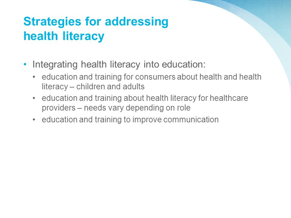 Strategies for addressing health literacy Integrating health literacy into education: education and training for consumers about health and health literacy – children and adults education and training about health literacy for healthcare providers – needs vary depending on role education and training to improve communication