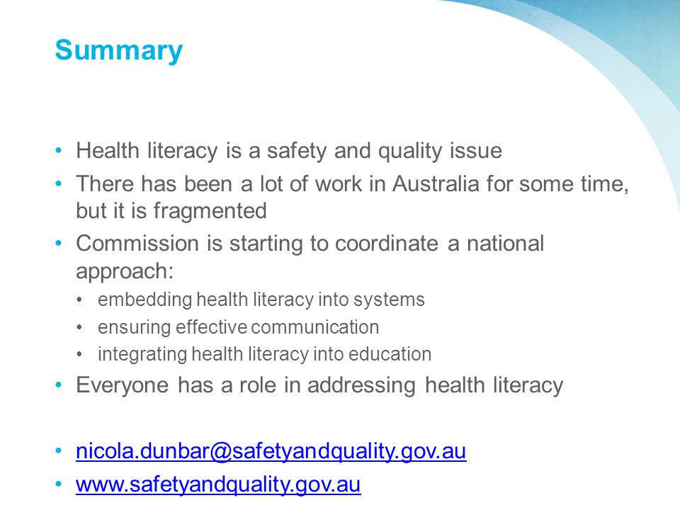 Summary Health literacy is a safety and quality issue There has been a lot of work in Australia for some time, but it is fragmented Commission is starting to coordinate a national approach: embedding health literacy into systems ensuring effective communication integrating health literacy into education Everyone has a role in addressing health literacy