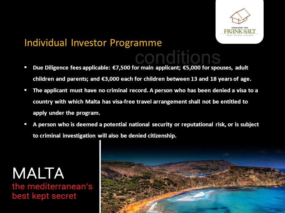 Individual Investor Programme  Due Diligence fees applicable: €7,500 for main applicant; €5,000 for spouses, adult children and parents; and €3,000 each for children between 13 and 18 years of age.