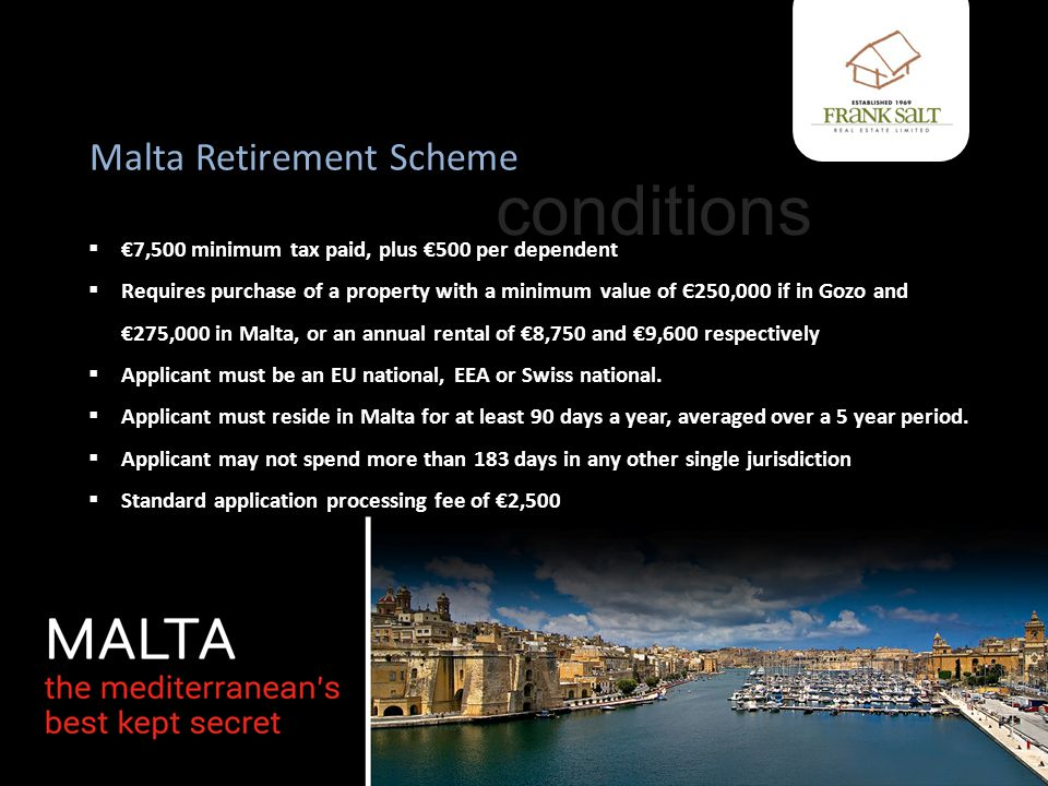 Malta Retirement Scheme  €7,500 minimum tax paid, plus €500 per dependent  Requires purchase of a property with a minimum value of Є250,000 if in Gozo and €275,000 in Malta, or an annual rental of €8,750 and €9,600 respectively  Applicant must be an EU national, EEA or Swiss national.