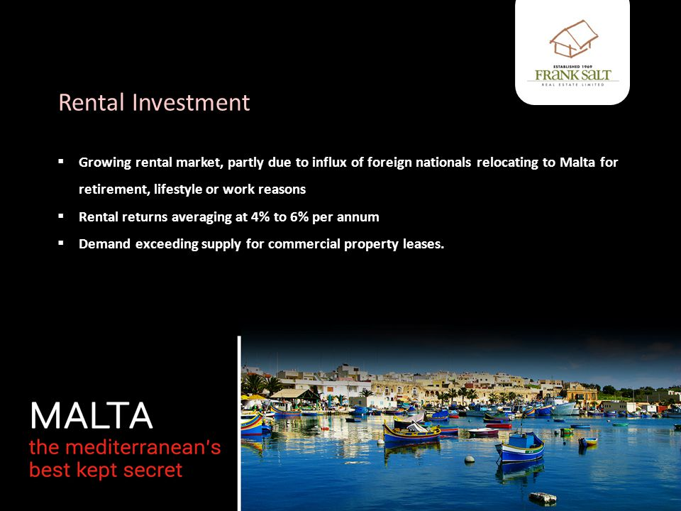Rental Investment Typical example – Tigne Point, Sliema  1 bedroom apartment purchased at €370,000, rents for about €15,000 per annum (circa 4% rental return)  3 bedroom apartment purchased at €500,000, rents for about €35,000 per annum (circa 7% rental return) Cost does not include furnishings.