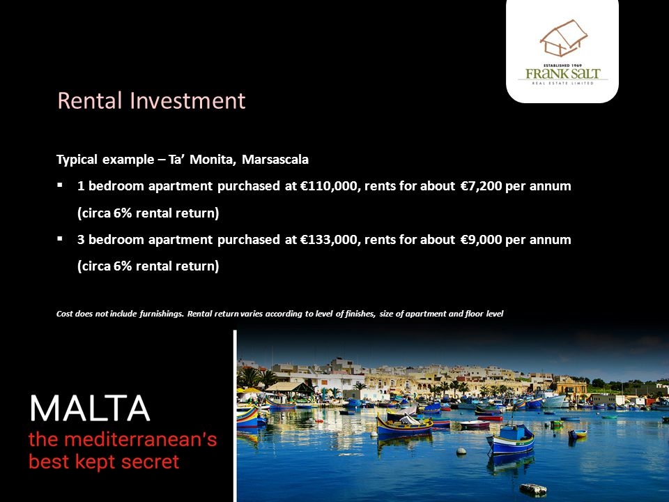 Rental Investment Typical example – Ta' Monita, Marsascala  1 bedroom apartment purchased at €110,000, rents for about €7,200 per annum (circa 6% rental return)  3 bedroom apartment purchased at €133,000, rents for about €9,000 per annum (circa 6% rental return) Cost does not include furnishings.