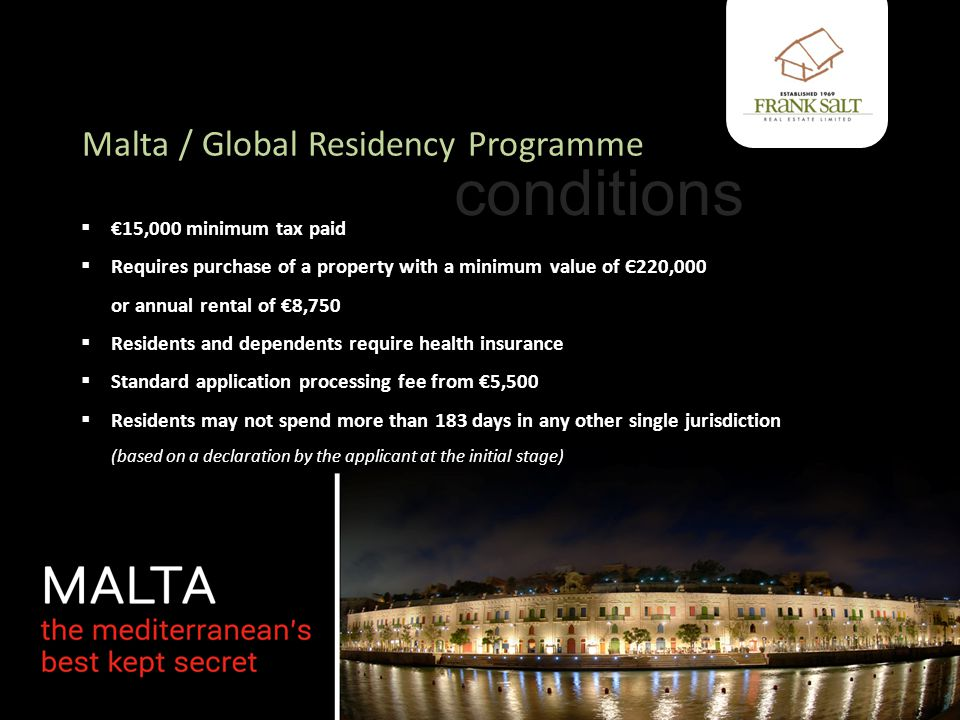 Malta / Global Residency Programme  €15,000 minimum tax paid  Requires purchase of a property with a minimum value of Є220,000 or annual rental of €8,750  Residents and dependents require health insurance  Standard application processing fee from €5,500  Residents may not spend more than 183 days in any other single jurisdiction (based on a declaration by the applicant at the initial stage) conditions