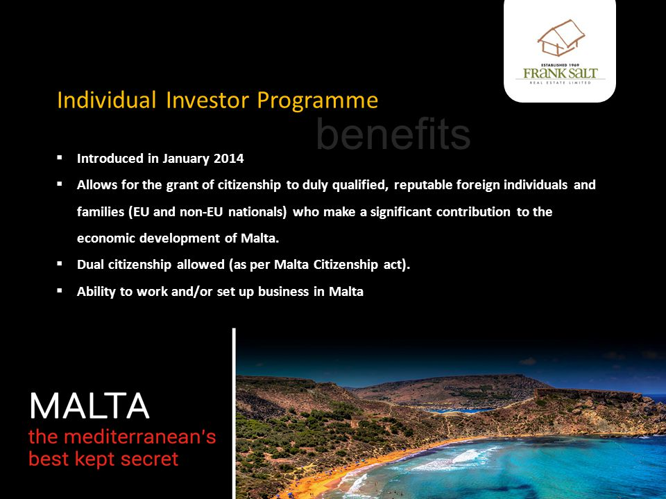 Individual Investor Programme  Introduced in January 2014  Allows for the grant of citizenship to duly qualified, reputable foreign individuals and families (EU and non-EU nationals) who make a significant contribution to the economic development of Malta.