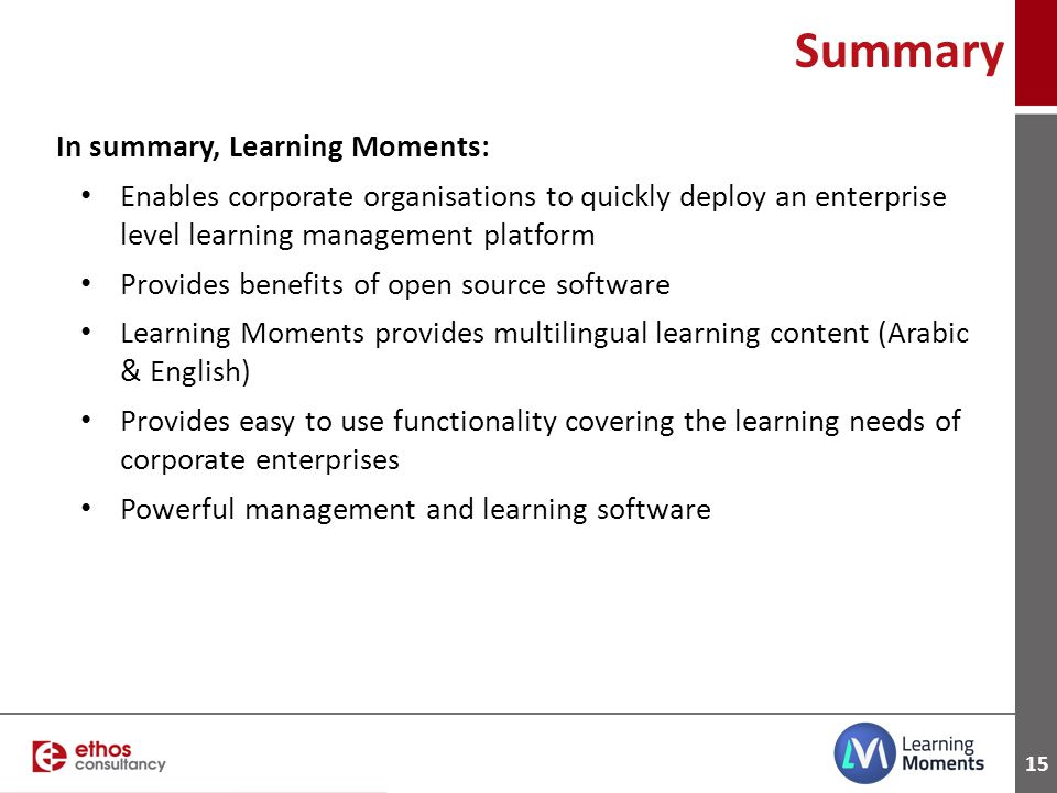 15 In summary, Learning Moments: Enables corporate organisations to quickly deploy an enterprise level learning management platform Provides benefits