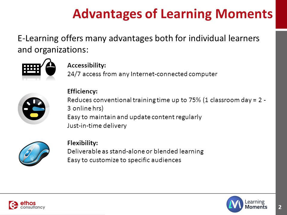 2 Advantages of Learning Moments Accessibility: 24/7 access from any Internet-connected computer Efficiency: Reduces conventional training time up to