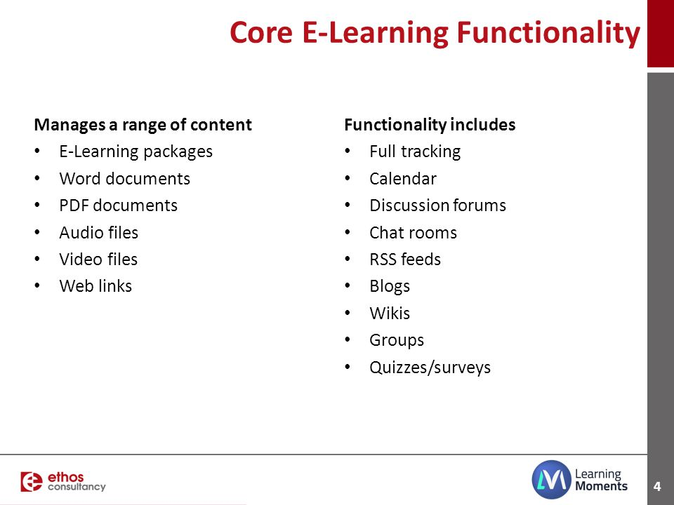 4 Core E-Learning Functionality Manages a range of content E-Learning packages Word documents PDF documents Audio files Video files Web links Function