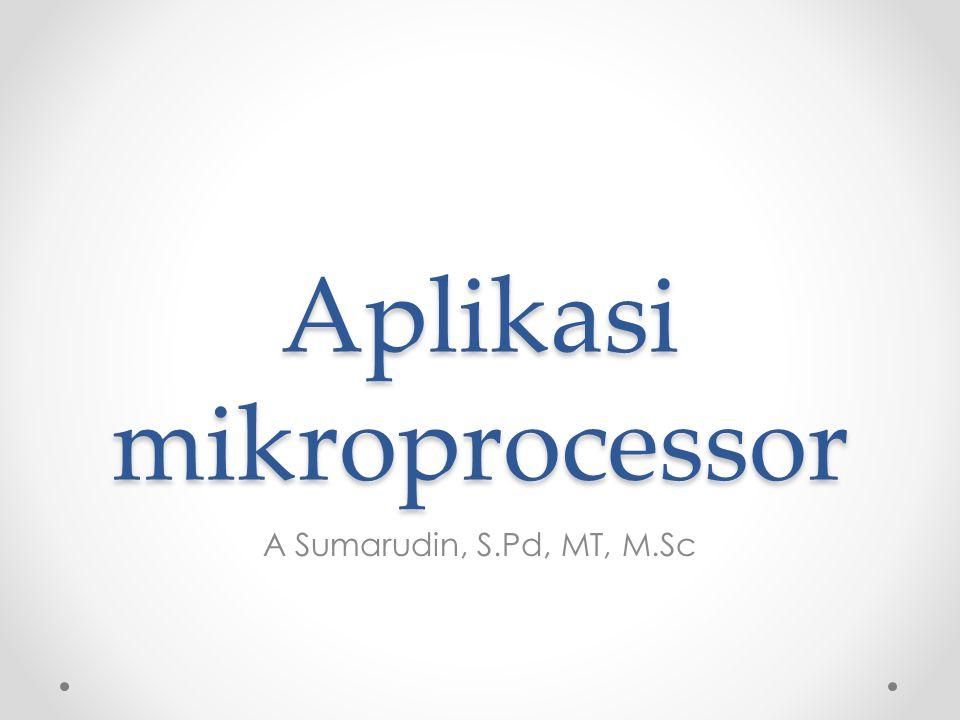 Aplikasi mikroprocessor A Sumarudin, S.Pd, MT, M.Sc