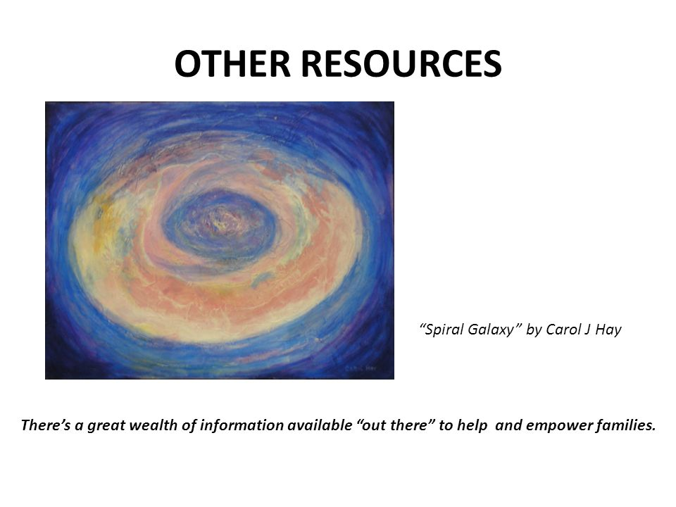 "OTHER RESOURCES ""Spiral Galaxy"" by Carol J Hay There's a great wealth of information available ""out there"" to help and empower families."
