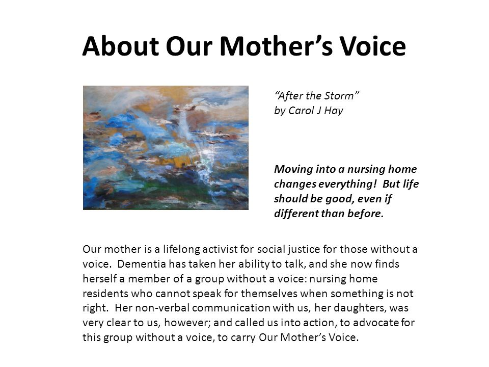 Our Mother's Voice Mission Statement Our Mother's Voice provides information to families of nursing home residents to empower and equip them to advocate for quality of life and quality of care which goes beyond traditional custodial care to encompass the achievement of maximum physical, spiritual, social, mental, and emotional health for each resident.