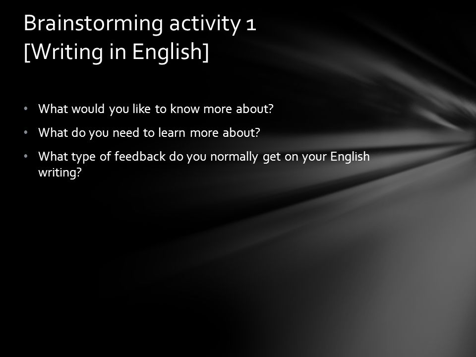 What would you like to know more about? What do you need to learn more about? What type of feedback do you normally get on your English writing? Brain