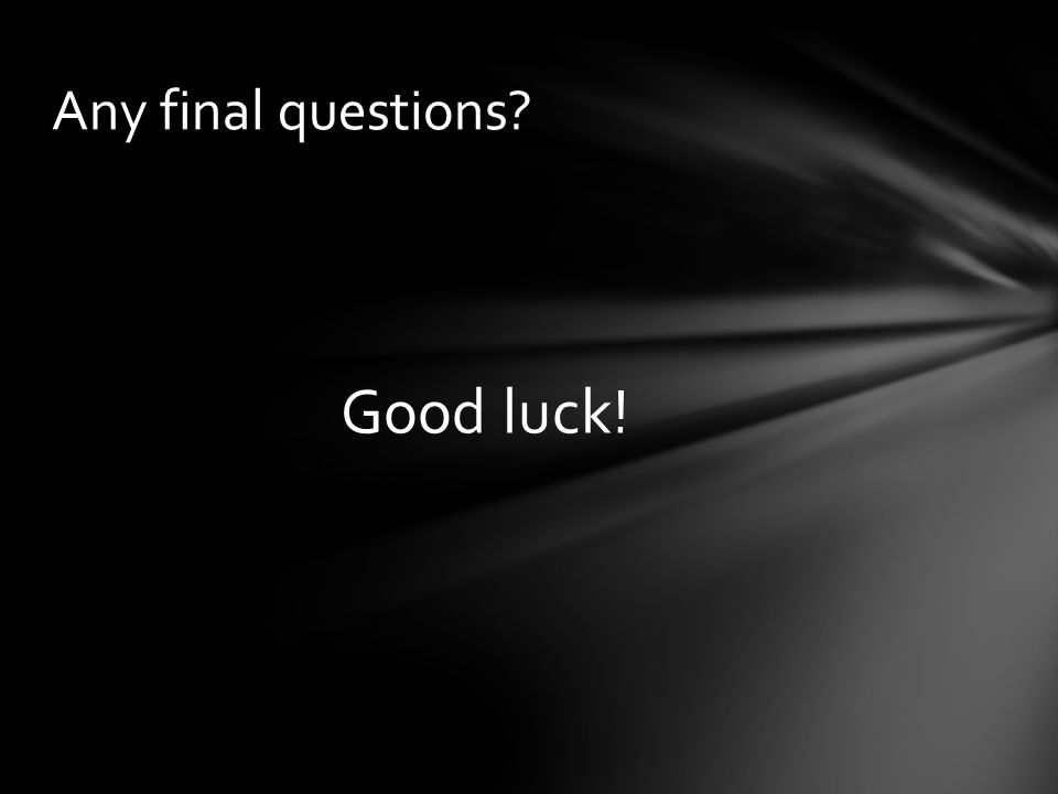 Good luck! Any final questions?