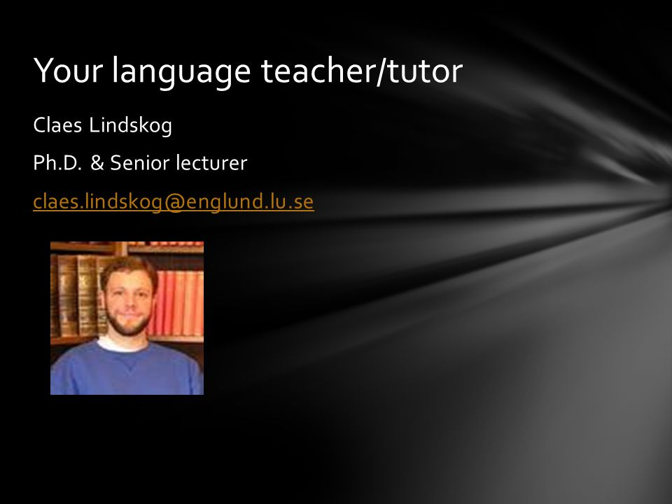 Claes Lindskog Ph.D. & Senior lecturer claes.lindskog@englund.lu.se Your language teacher/tutor