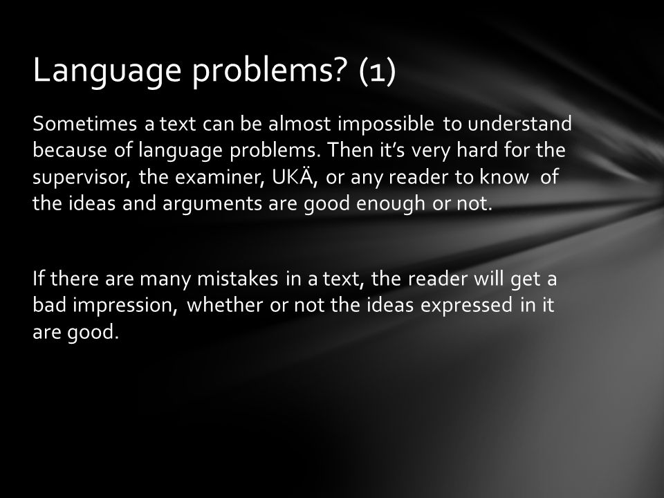 Sometimes a text can be almost impossible to understand because of language problems. Then it's very hard for the supervisor, the examiner, UKÄ, or an
