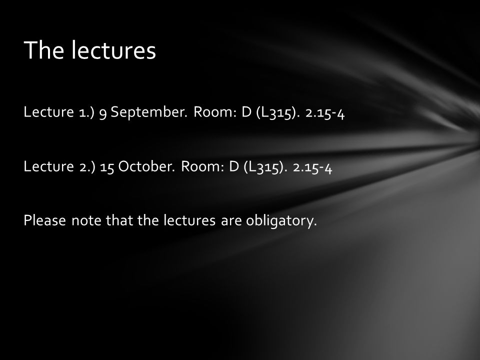 Lecture 1.) 9 September. Room: D (L315). 2.15-4 Lecture 2.) 15 October. Room: D (L315). 2.15-4 Please note that the lectures are obligatory. The lectu