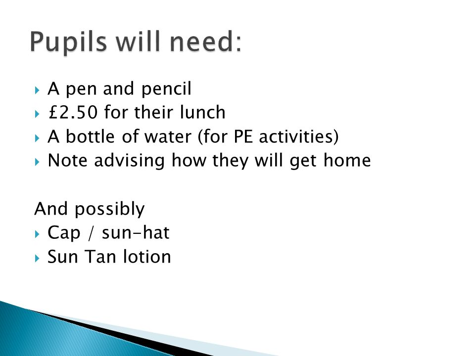  A pen and pencil  £2.50 for their lunch  A bottle of water (for PE activities)  Note advising how they will get home And possibly  Cap / sun-hat  Sun Tan lotion