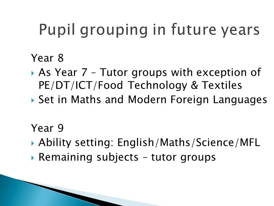 Pupil grouping in future years Year 8  As Year 7 – Tutor groups with exception of PE/DT/ICT/Food Technology & Textiles  Set in Maths and Modern Foreign Languages Year 9  Ability setting: English/Maths/Science/MFL  Remaining subjects – tutor groups