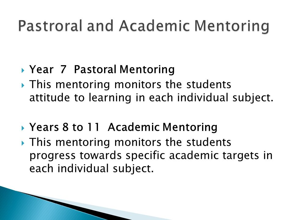  Year 7 Pastoral Mentoring  This mentoring monitors the students attitude to learning in each individual subject.