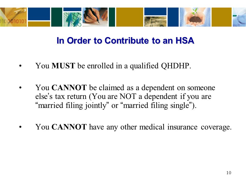 In Order to Contribute to an HSA You MUST be enrolled in a qualified QHDHP. You CANNOT be claimed as a dependent on someone else ' s tax return (You a