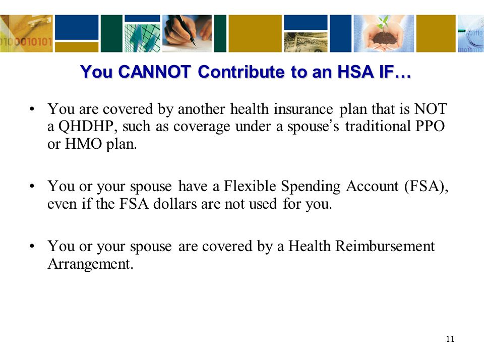 You CANNOT Contribute to an HSA IF… You are covered by another health insurance plan that is NOT a QHDHP, such as coverage under a spouse ' s traditional PPO or HMO plan.