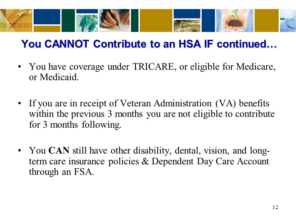 You CANNOT Contribute to an HSA IF continued… You have coverage under TRICARE, or eligible for Medicare, or Medicaid. If you are in receipt of Veteran