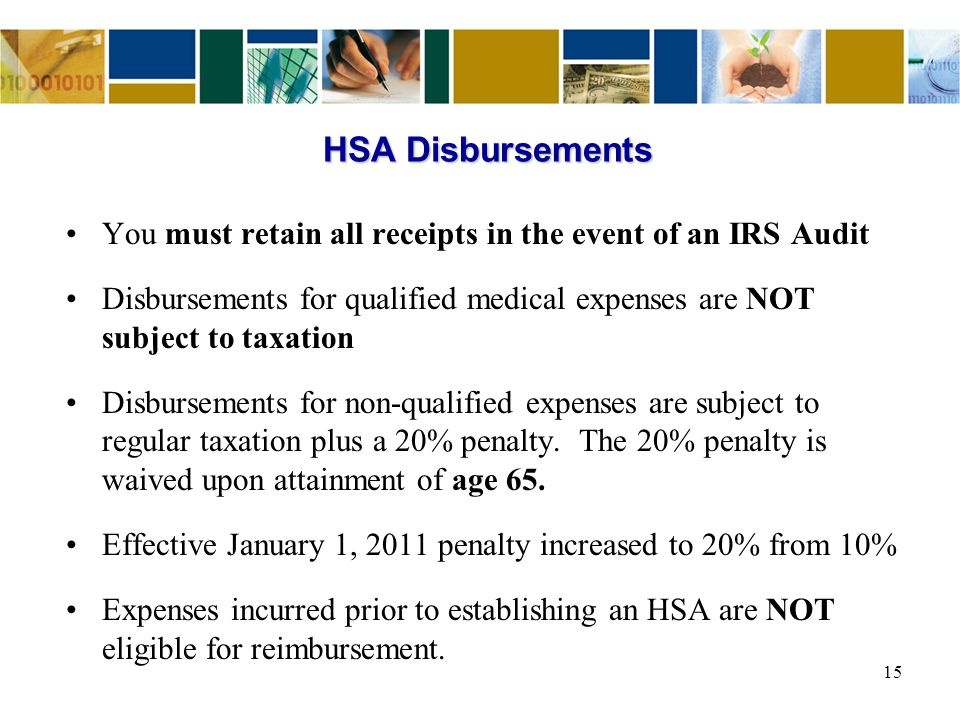 You must retain all receipts in the event of an IRS Audit Disbursements for qualified medical expenses are NOT subject to taxation Disbursements for n