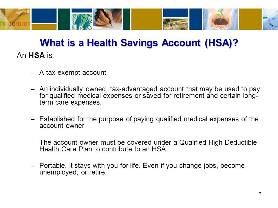 What is a Health Savings Account (HSA)? An HSA is: –A tax-exempt account –An individually owned, tax-advantaged account that may be used to pay for qu