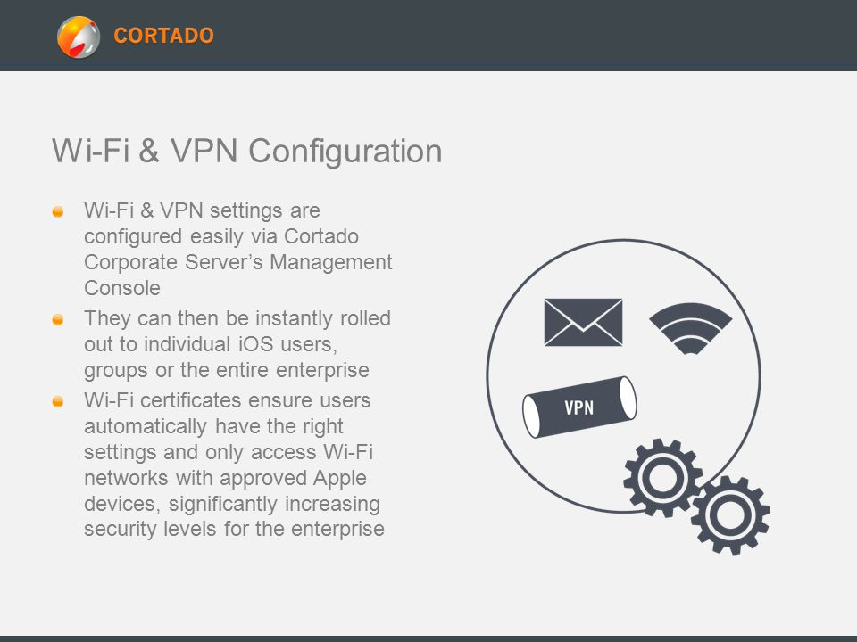 Wi-Fi & VPN Configuration Wi-Fi & VPN settings are configured easily via Cortado Corporate Server's Management Console They can then be instantly rolled out to individual iOS users, groups or the entire enterprise Wi-Fi certificates ensure users automatically have the right settings and only access Wi-Fi networks with approved Apple devices, significantly increasing security levels for the enterprise