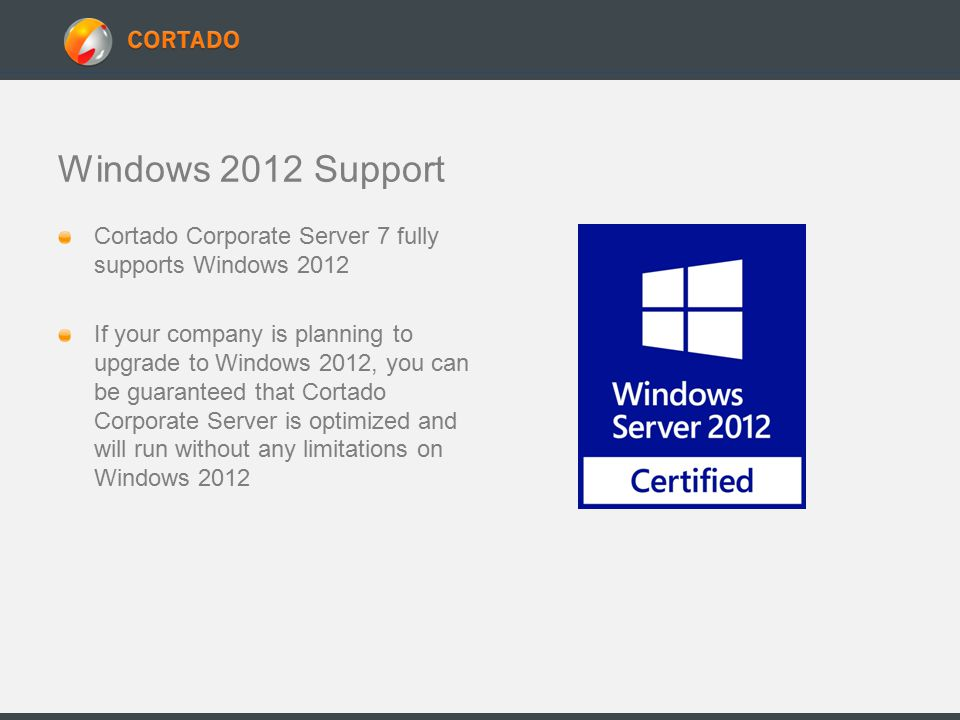 Windows 2012 Support Cortado Corporate Server 7 fully supports Windows 2012 If your company is planning to upgrade to Windows 2012, you can be guaranteed that Cortado Corporate Server is optimized and will run without any limitations on Windows 2012
