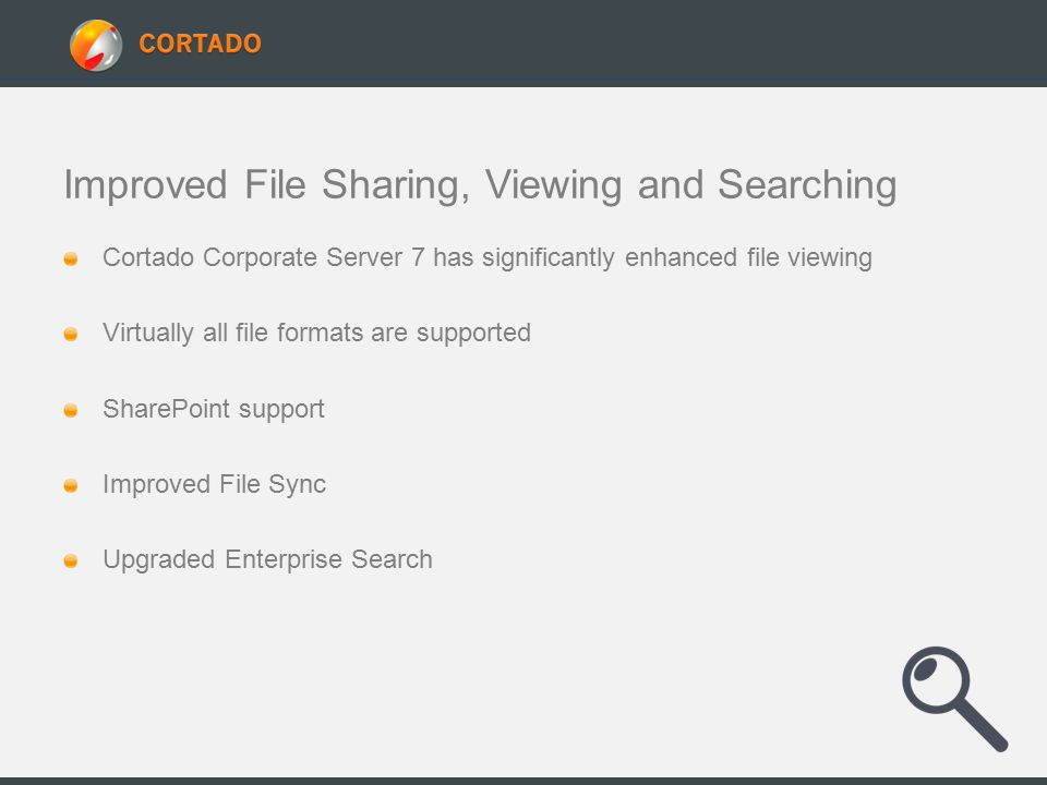 Improved File Sharing, Viewing and Searching Cortado Corporate Server 7 has significantly enhanced file viewing Virtually all file formats are supported SharePoint support Improved File Sync Upgraded Enterprise Search