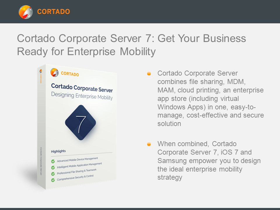 Cortado Corporate Server 7: Get Your Business Ready for Enterprise Mobility Cortado Corporate Server combines file sharing, MDM, MAM, cloud printing, an enterprise app store (including virtual Windows Apps) in one, easy-to- manage, cost-effective and secure solution When combined, Cortado Corporate Server 7, iOS 7 and Samsung empower you to design the ideal enterprise mobility strategy