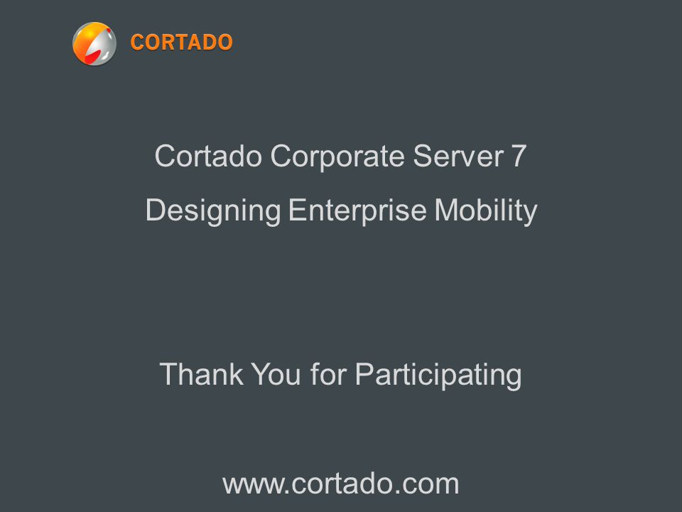Cortado Corporate Server 7 Designing Enterprise Mobility Thank You for Participating