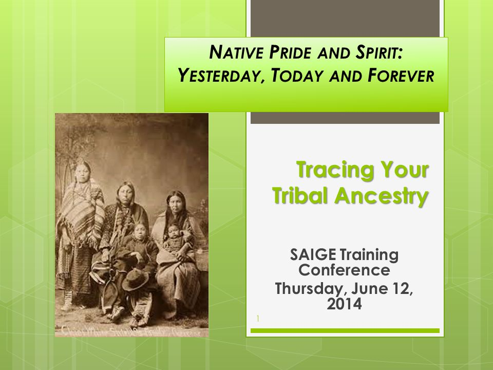 Tracing Your Tribal Ancestry SAIGE Training Conference Thursday, June 12, 2014 1 N ATIVE P RIDE AND S PIRIT : Y ESTERDAY, T ODAY AND F OREVER