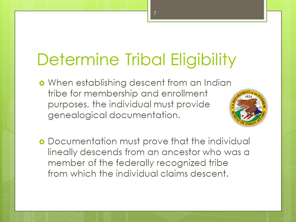 Determine Tribal Eligibility  When establishing descent from an Indian tribe for membership and enrollment purposes, the individual must provide genealogical documentation.