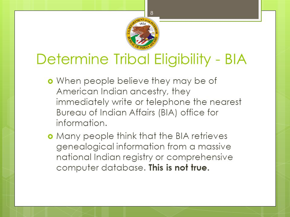 Determine Tribal Eligibility - BIA  Most BIA offices, particularly the central (headquarters, Washington, DC) and area (field) offices do not keep individual Indian records  BIA does not maintain a national registry.