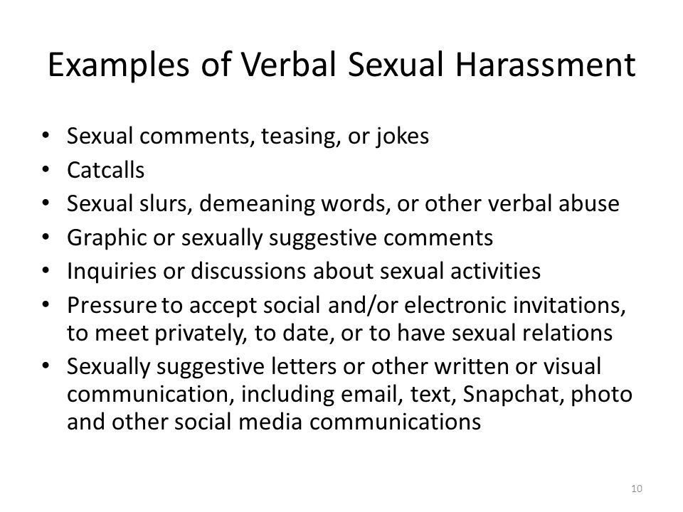 Examples of Verbal Sexual Harassment Sexual comments, teasing, or jokes Catcalls Sexual slurs, demeaning words, or other verbal abuse Graphic or sexua