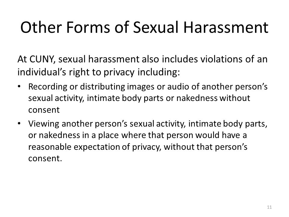 Other Forms of Sexual Harassment At CUNY, sexual harassment also includes violations of an individual's right to privacy including: Recording or distributing images or audio of another person's sexual activity, intimate body parts or nakedness without consent Viewing another person's sexual activity, intimate body parts, or nakedness in a place where that person would have a reasonable expectation of privacy, without that person's consent.